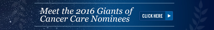 Click Here to meet the 2016 Giants of Cancer Care Nominees